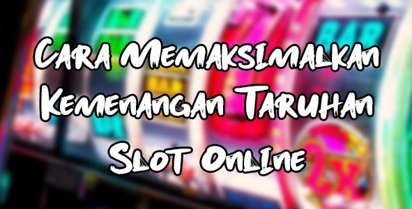 Cara Memaksimalkan Kemenangan Taruhan Slot Online