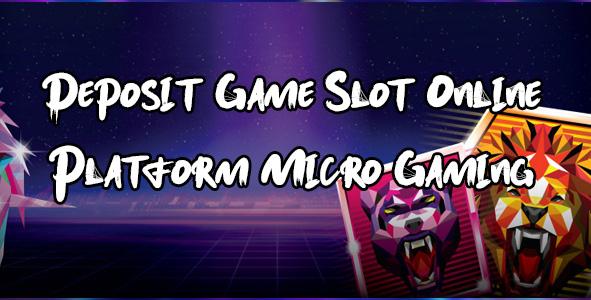 Deposit Game Slot Online Platform Micro Gaming