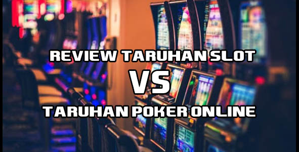 Review Taruhan Slot Vs Taruhan Poker Online