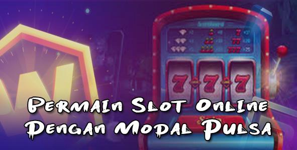 Bermain Slot Online Dengan Modal Pulsa