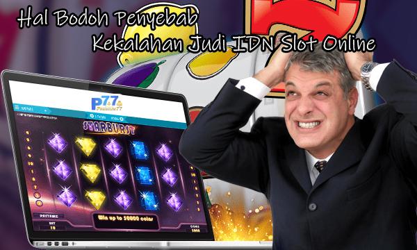 Hal Bodoh Penyebab Kekalahan Judi IDN Slot Online
