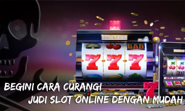 Begini Cara Curangi Judi Slot Online Dengan Mudah